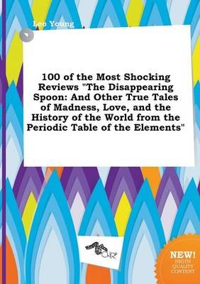 100 of the Most Shocking Reviews the Disappearing Spoon - And Other True Tales of Madness, Love, and the History of the World...