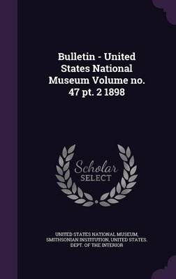 Bulletin - United States National Museum Volume No. 47 PT. 2 1898 (Hardcover): Smithsonian Institution