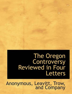 The Oregon Controversy Reviewed in Four Letters (Paperback): Anonymous
