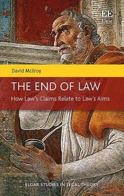 The End of Law - How Law's Claims Relate to Law's Aims (Hardcover): David McIlroy