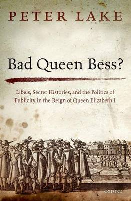 Bad Queen Bess? - Libels, Secret Histories, and the Politics of Publicity in the Reign of Queen Elizabeth I (Hardcover): Peter...