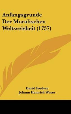 Anfangsgrunde Der Moralischen Weltweisheit (1757) (English, German, Hardcover): David Fordyce, Johann Heinrich Waser