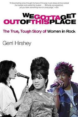 We Gotta Get Out of This Place - The True, Tough Story of Women in Rock (Paperback, 1st pbk. ed): Gerri Hirshey