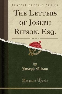 The Letters of Joseph Ritson, Esq., Vol. 2 of 2 (Classic Reprint) (Paperback): Joseph Ritson