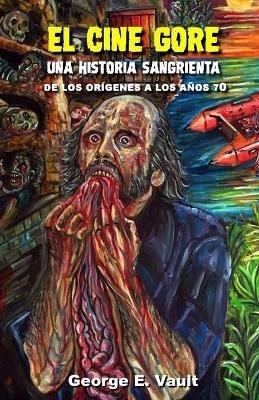 El Cine Gore. Una Historia Sangrienta. - de Los Origenes a Los Anos 70. (Spanish, Paperback): George E Vault