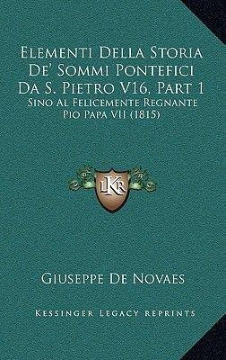 Elementi Della Storia de' Sommi Pontefici Da S. Pietro V16, Part 1 - Sino Al Felicemente Regnante Pio Papa VII (1815)...