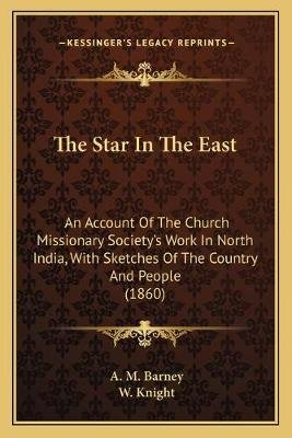 The Star in the East - An Account of the Church Missionary Society's Work in North India, with Sketches of the Country and...