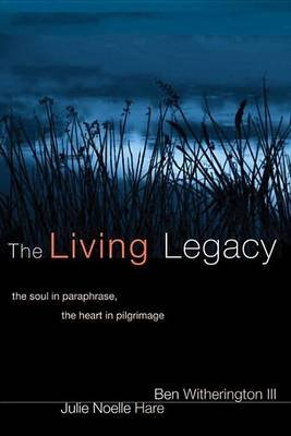 The Living Legacy - The Soul in Paraphrase, the Heart in Pilgrimage (Electronic book text): Ben Witherington, Julie Noelle Hare