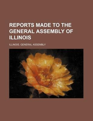 Reports Made to the General Assembly of Illinois (Paperback): Illinois General Assembly
