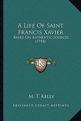 A Life of Saint Francis Xavier - Based on Authentic Sources (1918) (Paperback): M. T Kelly