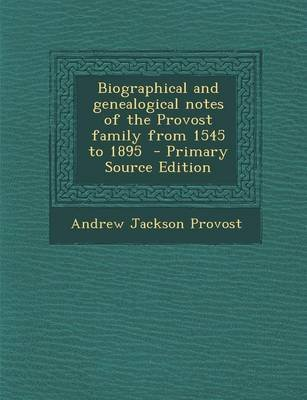 Biographical and Genealogical Notes of the Provost Family from 1545 to 1895 (Paperback): Andrew Jackson Provost