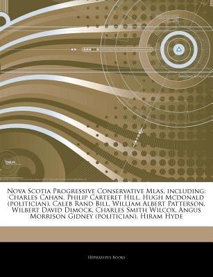 Articles on Nova Scotia Progressive Conservative Mlas, Including - Charles Cahan, Philip Carteret Hill, Hugh McDonald...