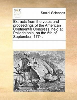 Extracts from the Votes and Proceedings of the American Continental Congress, Held at Philadelphia, on the 5th of September,...