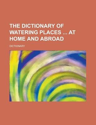 The Dictionary of Watering Places at Home and Abroad (Paperback): Dictionary