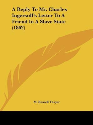 A Reply to Mr. Charles Ingersoll's Letter to a Friend in a Slave State (1862) (Hardcover): M. Russell Thayer