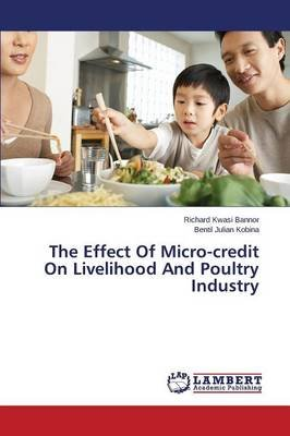 The Effect of Micro-Credit on Livelihood and Poultry Industry (Paperback): Kwasi Bannor Richard, Julian Kobina Bentil