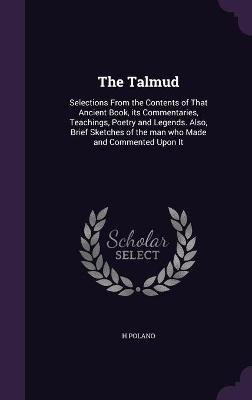 The Talmud - Selections from the Contents of That Ancient Book, Its Commentaries, Teachings, Poetry and Legends. Also, Brief...