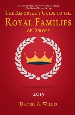 A Reporter's Guide to the Royal Families of Europe (Paperback): Daniel A. Willis