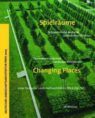 Spielraume / Changing Places - Zeitgenossische Deutsche Landschaftsarchitektur /  Contemporary German Landscape Architecture...