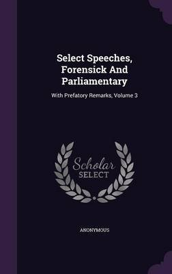 Select Speeches, Forensick and Parliamentary - With Prefatory Remarks, Volume 3 (Hardcover): Anonymous