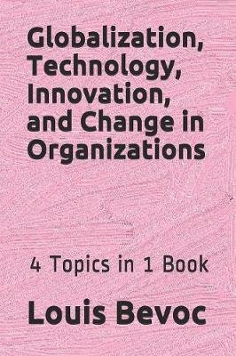 Globalization, Technology, Innovation, and Change in Organizations - 4 Topics in 1 Book (Paperback): Louis Bevoc