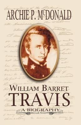 William Barrett Travis - A Biography (Paperback): Archie P. McDonald