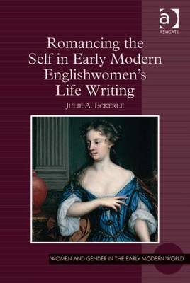 Romancing the Self in Early Modern Englishwomen's Life Writing (Electronic book text, New edition): Julie A. Eckerle
