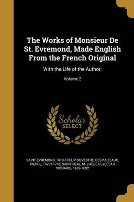 The Works of Monsieur de St. Evremond, Made English from the French Original - With the Life of the Author;; Volume 2...