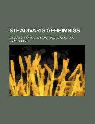 Stradivaris Geheimniss; Ein Ausfuhrliches Lehrbuch Des Geigenbaues (English, German, Paperback): Carl Schulze