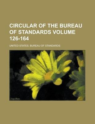 Circular of the Bureau of Standards Volume 126-164 (Paperback): United States Bureau of Standards