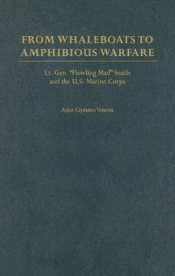 """From Whaleboats to Amphibious Warfare - Lt. Gen. """"Howling Mad"""" Smith and the U.S. Marine Corps (Hardcover): Anne Cipriano..."""