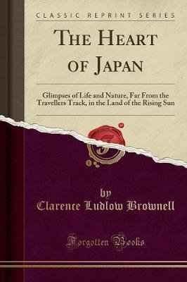 The Heart of Japan - Glimpses of Life and Nature, Far from the Travellers Track, in the Land of the Rising Sun (Classic...