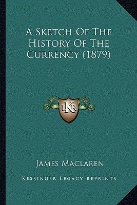 A Sketch of the History of the Currency (1879) (Paperback): James MacLaren