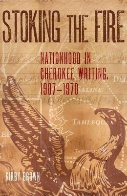 Stoking the Fire - Nationhood in Cherokee Writing, 1907-1970 (Paperback): Kirby Brown
