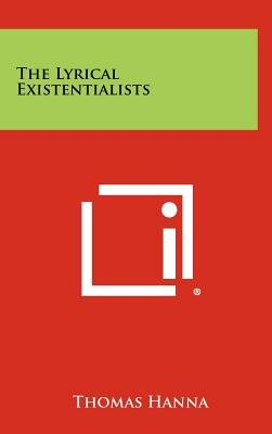 The Lyrical Existentialists (Hardcover): Thomas Hanna
