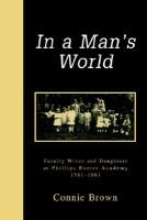 In a Man's World - Faculty Wives and Daughters at Phillips Exeter Academy 1781-1981 (Paperback): Connie Brown