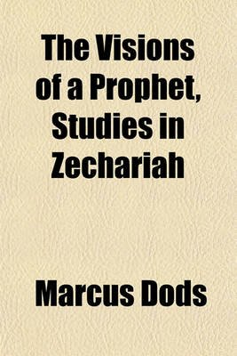 The Visions of a Prophet, Studies in Zechariah (Paperback): Marcus Dods