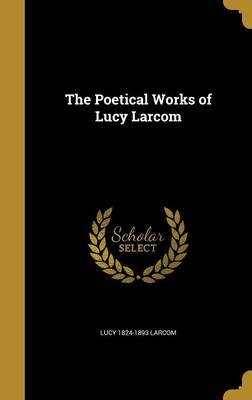The Poetical Works of Lucy Larcom (Hardcover): Lucy 1824-1893 Larcom