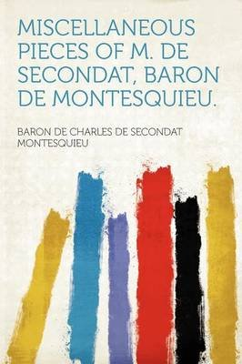 Miscellaneous Pieces of M. de Secondat, Baron de Montesquieu. (Paperback): Baron De Charles De Seconda Montesquieu