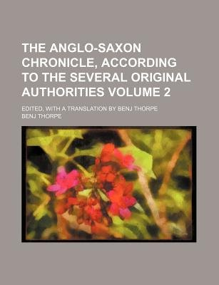 The Anglo-Saxon Chronicle, According to the Several Original Authorities Volume 2; Edited, with a Translation by Benj Thorpe...