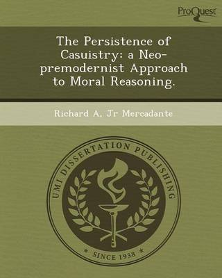 The Persistence of Casuistry: A Neo-Premodernist Approach to Moral Reasoning (Paperback): Richard A Jr Mercadante