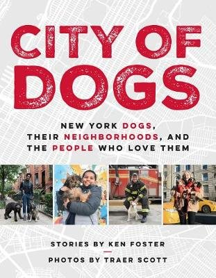 City Of Dogs - New York Dogs, Their Neighborhoods, And the People Who Love Them (Hardcover): Ken Foster