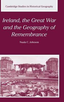 Ireland, the Great War and the Geography of Remembrance (Hardcover, New): Nuala C. Johnson