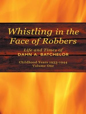 Whistling in the Face of Robbers - The Life and Times of Dahn A. Batchelor (Electronic book text): Dahn A. Batchelor