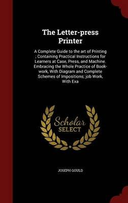 The Letter-Press Printer - A Complete Guide to the Art of Printing; Containing Practical Instructions for Learners at Case,...
