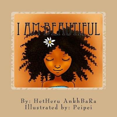 I Am Beautiful (Paperback): Hetheru Ankhbara, Pei Pei