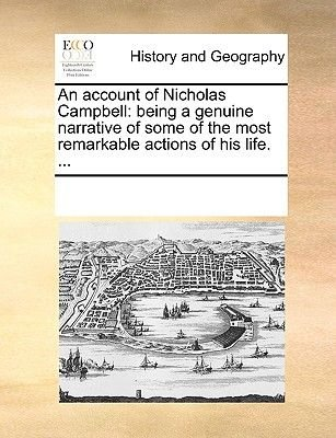 An Account of Nicholas Campbell - Being a Genuine Narrative of Some of the Most Remarkable Actions of His Life. ......