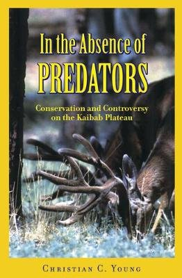 In the Absence of Predators - Conservation and Controversy on the Kaibab Plateau (Hardcover): Christian C Young