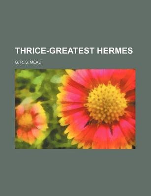 Thrice-Greatest Hermes (Paperback): G. R. S Mead