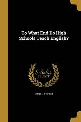 To What End Do High Schools Teach English? (Paperback): Samuel Thurber